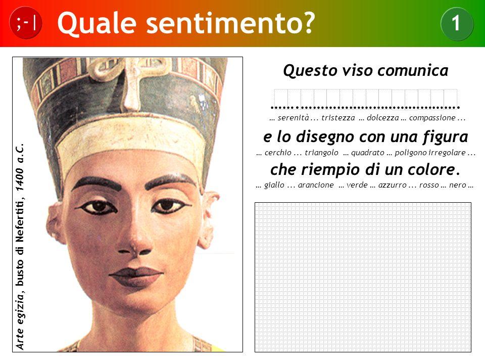 Quale sentimento? ;-| 1 Arte egizia, busto di Nefertiti, 1400 a.C. Questo viso comunica …….…………………………………. e lo disegno con una figura che riempio di u