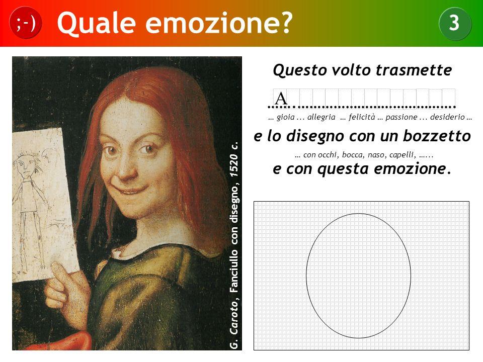Quale emozione? ;-) 3 G. Caroto, Fanciullo con disegno, 1520 c. Questo volto trasmette …….…………………………………. e lo disegno con un bozzetto e con questa emo