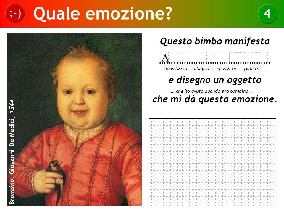 Quale emozione? ;-) 4 Bronzino, Giovanni De Medici, 1544 Questo bimbo manifesta …….…………………………………. e disegno un oggetto che mi dà questa emozione. … in