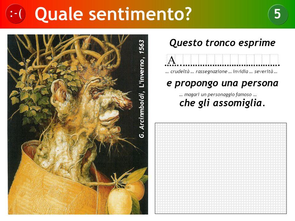 Quale sentimento? :-( 5 G. Arcinmboldi, Linverno, 1563 Questo tronco esprime …….…………………………………. e propongo una persona che gli assomiglia. … crudeltà …