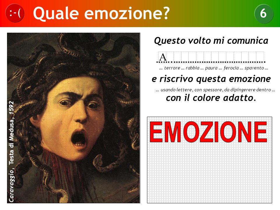Quale emozione? :-( 6 Caravaggio, Testa di Medusa, 1592 Questo volto mi comunica …….…………………………………. e riscrivo questa emozione con il colore adatto. …
