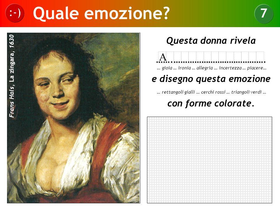 Quale emozione? :-) 7 Frans Hals, La zingara, 1630 Questa donna rivela …….…………………………………. e disegno questa emozione con forme colorate. … gioia … ironi