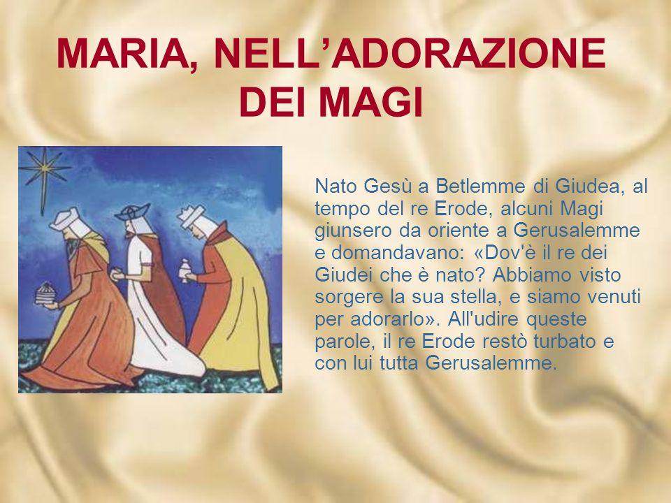 MARIA, NELLADORAZIONE DEI MAGI Nato Gesù a Betlemme di Giudea, al tempo del re Erode, alcuni Magi giunsero da oriente a Gerusalemme e domandavano: «Dov è il re dei Giudei che è nato.