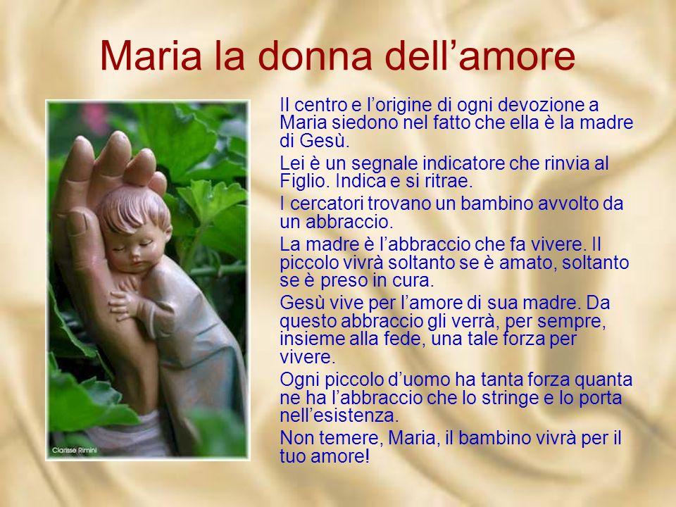 Maria la donna dellamore Il centro e lorigine di ogni devozione a Maria siedono nel fatto che ella è la madre di Gesù.