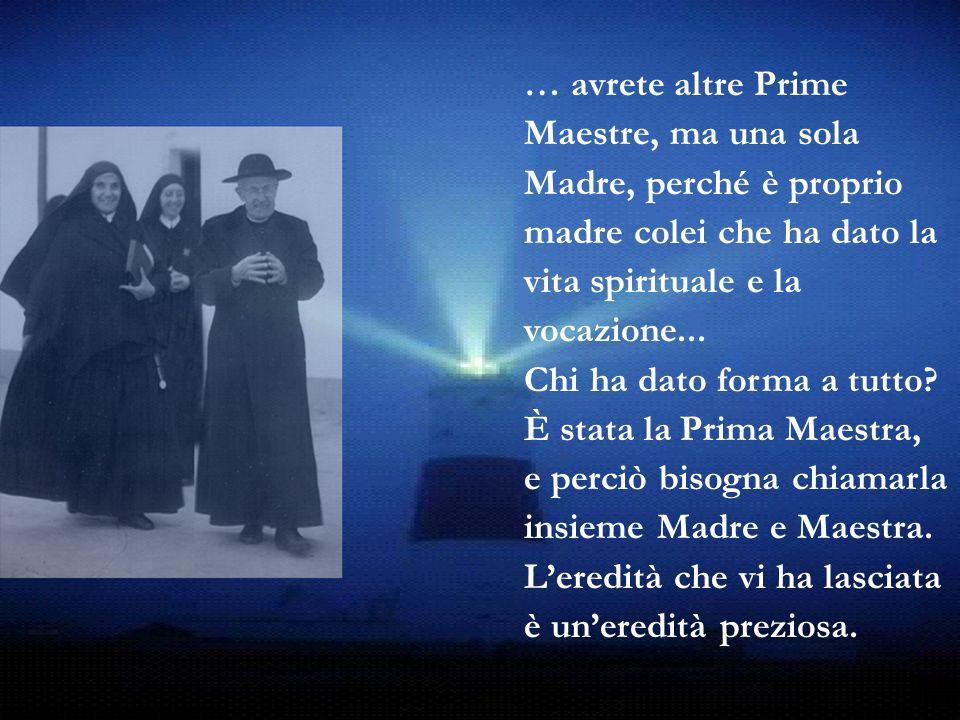 … avrete altre Prime Maestre, ma una sola Madre, perché è proprio madre colei che ha dato la vita spirituale e la vocazione... Chi ha dato forma a tut