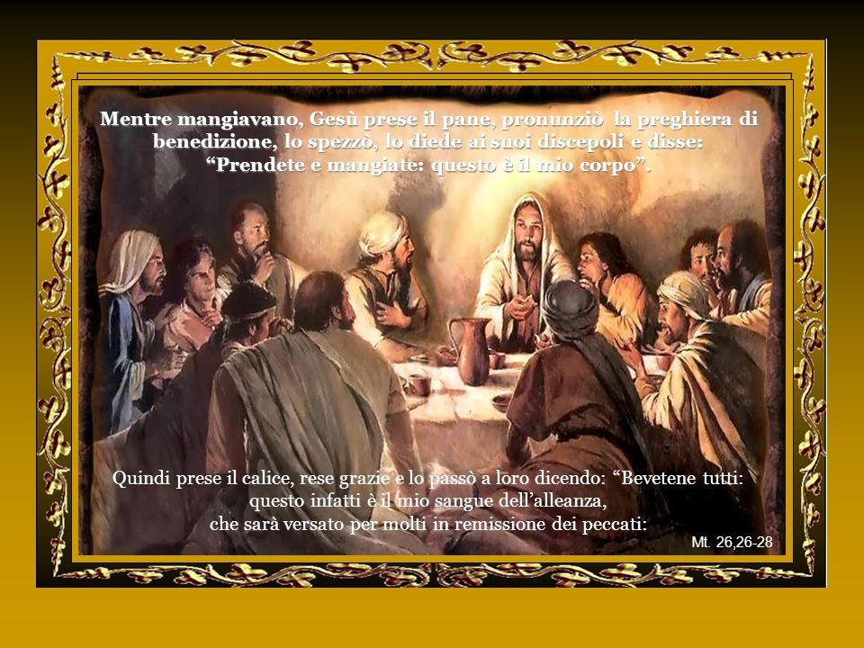 Mentre mangiavano, Gesù prese il pane, pronunziò la preghiera di benedizione, lo spezzò, lo diede ai suoi discepoli e disse: Prendete e mangiate: questo è il mio corpo.