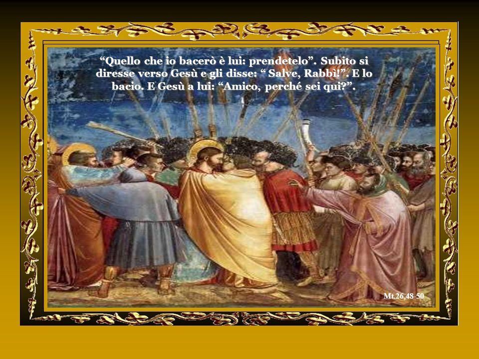 Quello che io bacerò è lui: prendetelo.Subito si diresse verso Gesù e gli disse: Salve, Rabbì!.