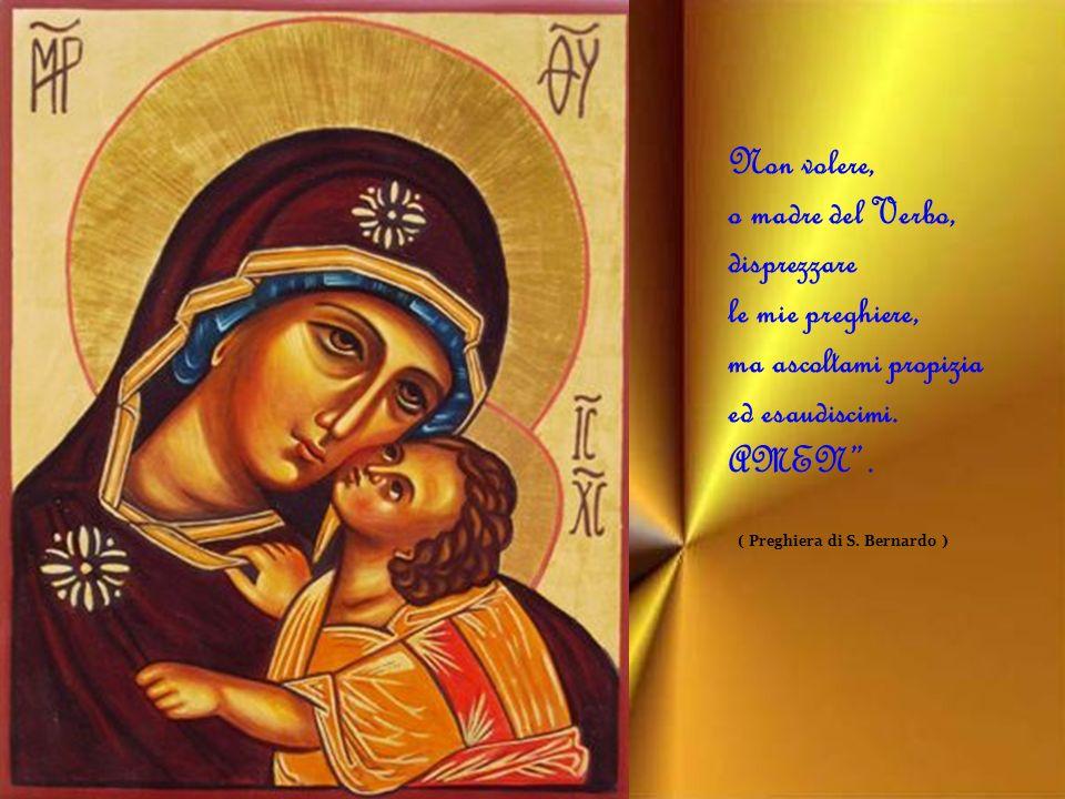 Non volere, o madre del Verbo, disprezzare le mie preghiere, ma ascoltami propizia ed esaudiscimi.