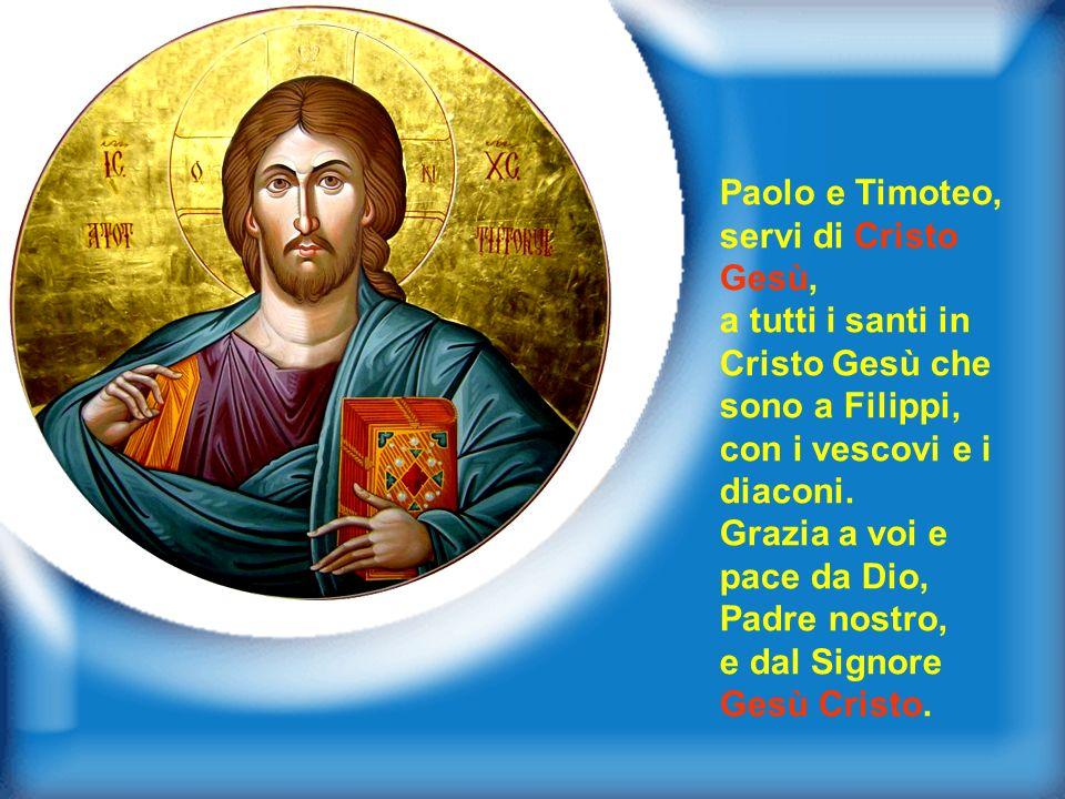 Paolo e Timoteo, servi di Cristo Gesù, a tutti i santi in Cristo Gesù che sono a Filippi, con i vescovi e i diaconi.