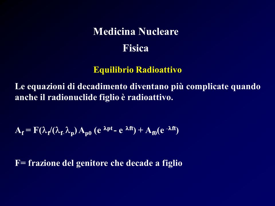 Medicina Nucleare Fisica Equilibrio Radioattivo: Casi Speciali T 1/2 del figlio > di T 1/2 del padre T 1/2 del padre > di T 1/2 del figlio (verso infinito) T 1/2 del padre > di T 1/2 del figlio