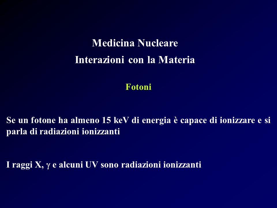 Medicina Nucleare Interazioni con la Materia Fotoni Se un fotone ha almeno 15 keV di energia è capace di ionizzare e si parla di radiazioni ionizzanti