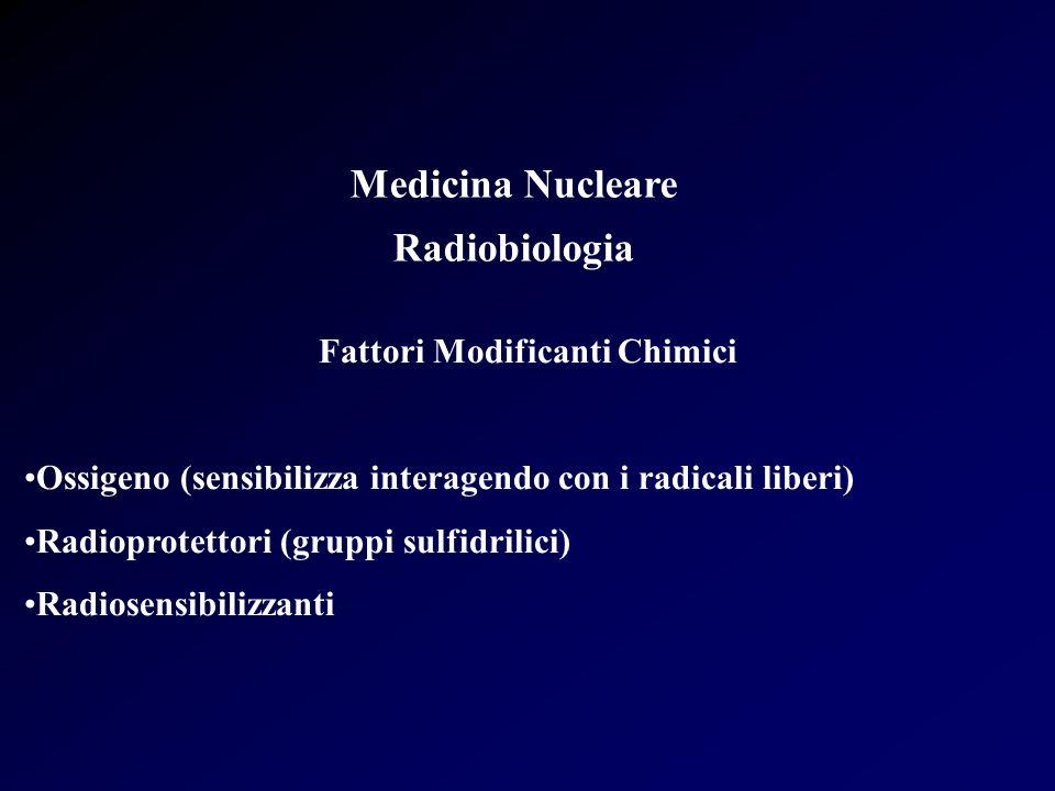 Medicina Nucleare Radiobiologia Fattori Modificanti Chimici Ossigeno (sensibilizza interagendo con i radicali liberi) Radioprotettori (gruppi sulfidri