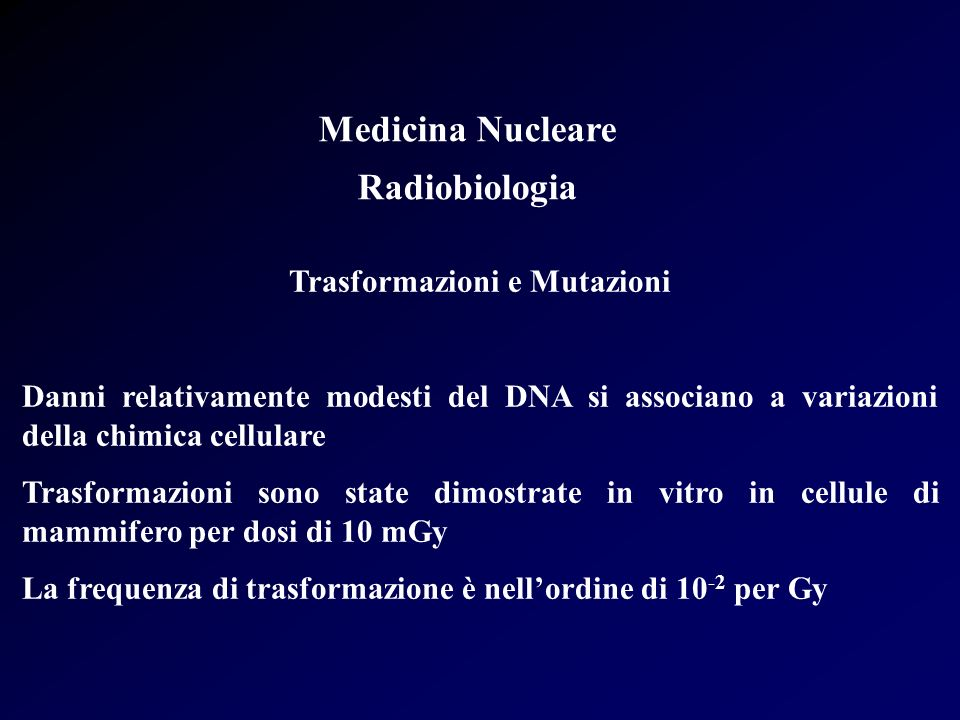 Medicina Nucleare Radiobiologia Trasformazioni e Mutazioni In altri casi si ha delezione di numerose coppie di basi La frequenza di questo evento è nellordine di 10 -4 /10 -6 per Gy