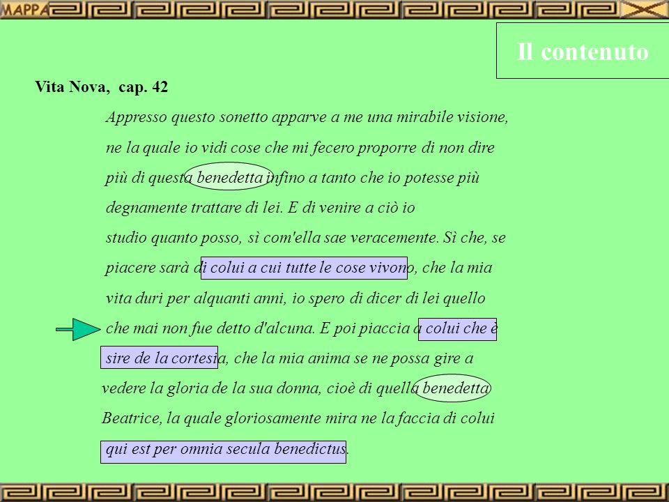 Il contenuto Vita Nova, cap. 42 Appresso questo sonetto apparve a me una mirabile visione, ne la quale io vidi cose che mi fecero proporre di non dire