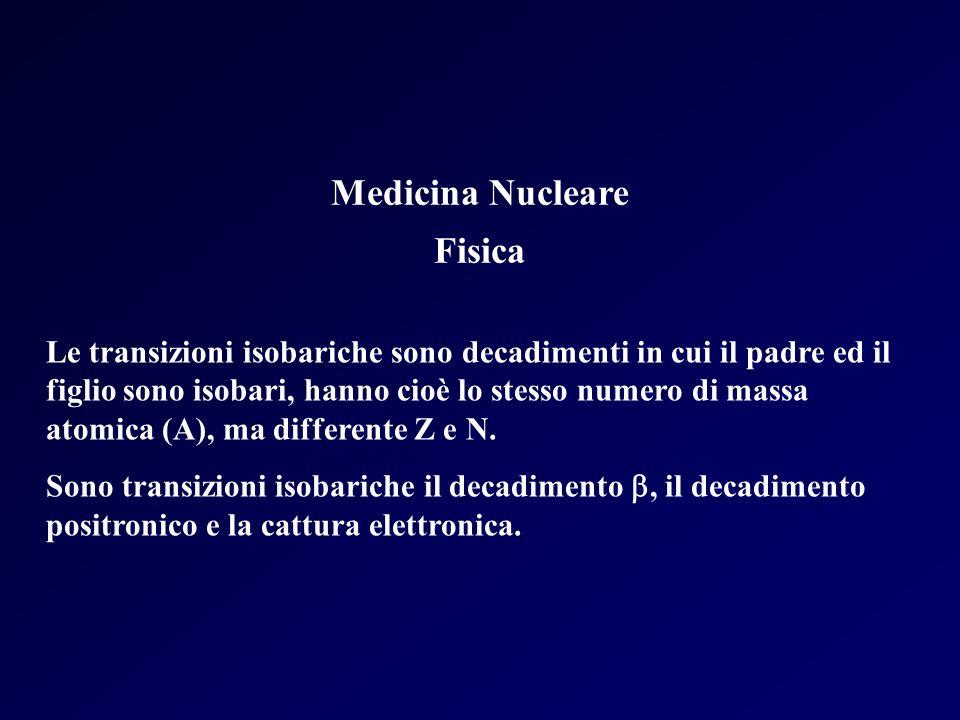 Medicina Nucleare Fisica Le transizioni isobariche sono decadimenti in cui il padre ed il figlio sono isobari, hanno cioè lo stesso numero di massa at
