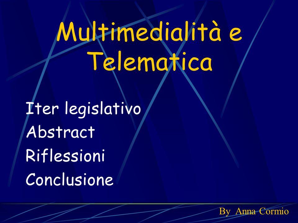 Multimedialità e Telematica Iter legislativo Abstract Riflessioni Conclusione By Anna Cormio
