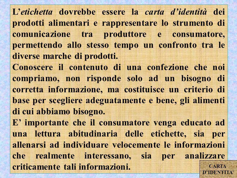 Letichetta dovrebbe essere la carta didentità dei prodotti alimentari e rappresentare lo strumento di comunicazione tra produttore e consumatore, permettendo allo stesso tempo un confronto tra le diverse marche di prodotti.