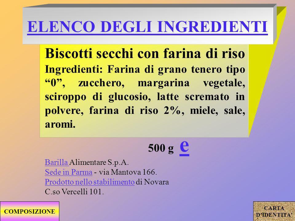 ELENCO DEGLI INGREDIENTI Biscotti secchi con farina di riso Ingredienti: Farina di grano tenero tipo 0, zucchero, margarina vegetale, sciroppo di glucosio, latte scremato in polvere, farina di riso 2%, miele, sale, aromi.