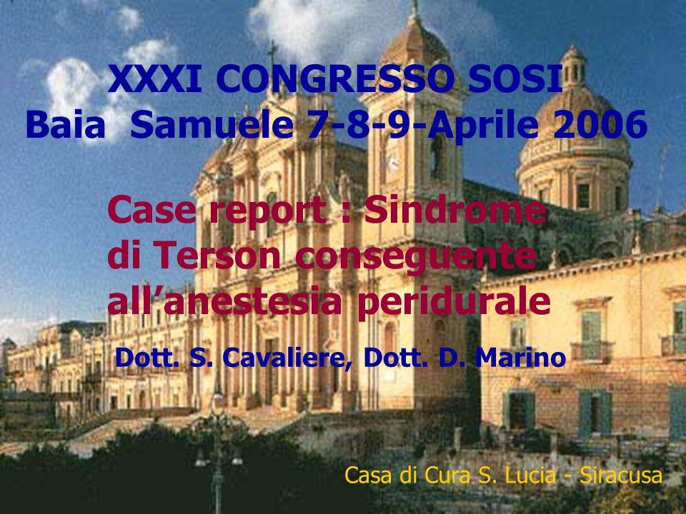 XXXI CONGRESSO SOSI Baia Samuele 7-8-9-Aprile 2006 Case report : Sindrome di Terson conseguente allanestesia peridurale Dott. S. Cavaliere, Dott. D. M