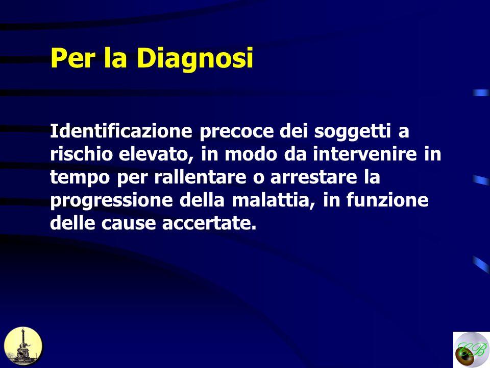 Per la Diagnosi Identificazione precoce dei soggetti a rischio elevato, in modo da intervenire in tempo per rallentare o arrestare la progressione del