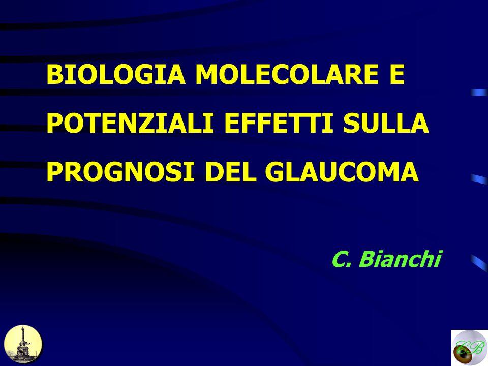BIOLOGIA MOLECOLARE E POTENZIALI EFFETTI SULLA PROGNOSI DEL GLAUCOMA C. Bianchi