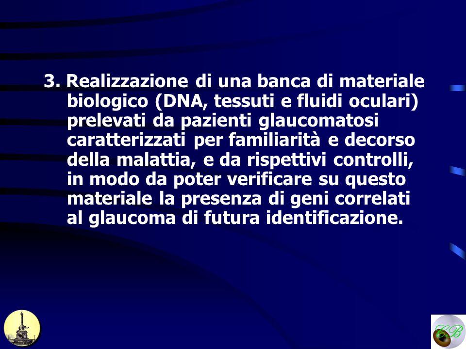 3. Realizzazione di una banca di materiale biologico (DNA, tessuti e fluidi oculari) prelevati da pazienti glaucomatosi caratterizzati per familiarità