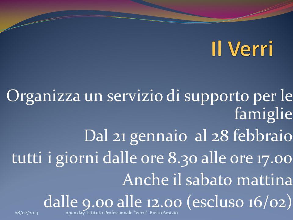 Organizza un servizio di supporto per le famiglie Dal 21 gennaio al 28 febbraio tutti i giorni dalle ore 8.30 alle ore 17.00 Anche il sabato mattina dalle 9.00 alle 12.00 (escluso 16/02) 08/02/2014open day Istituto Professionale Verri Busto Arsizio