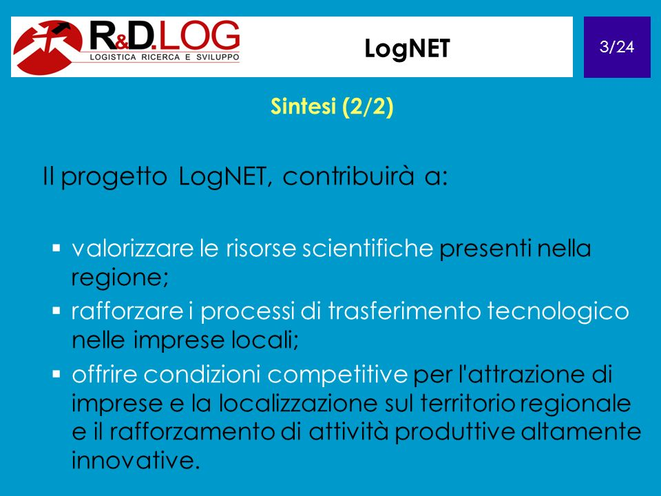 3/24 LogNET Sintesi (2/2) Il progetto LogNET, contribuirà a: valorizzare le risorse scientifiche presenti nella regione; rafforzare i processi di trasferimento tecnologico nelle imprese locali; offrire condizioni competitive per l attrazione di imprese e la localizzazione sul territorio regionale e il rafforzamento di attività produttive altamente innovative.