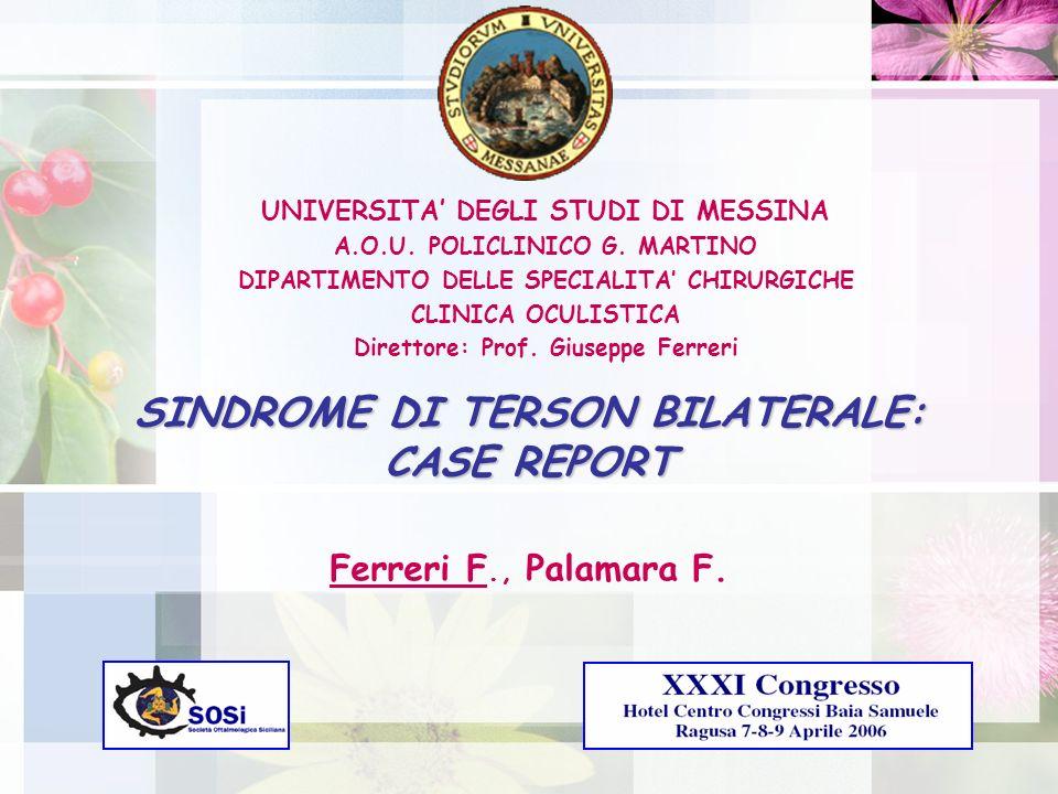 SINDROME DI TERSON BILATERALE: CASE REPORT Ferreri F., Palamara F. UNIVERSITA DEGLI STUDI DI MESSINA A.O.U. POLICLINICO G. MARTINO DIPARTIMENTO DELLE