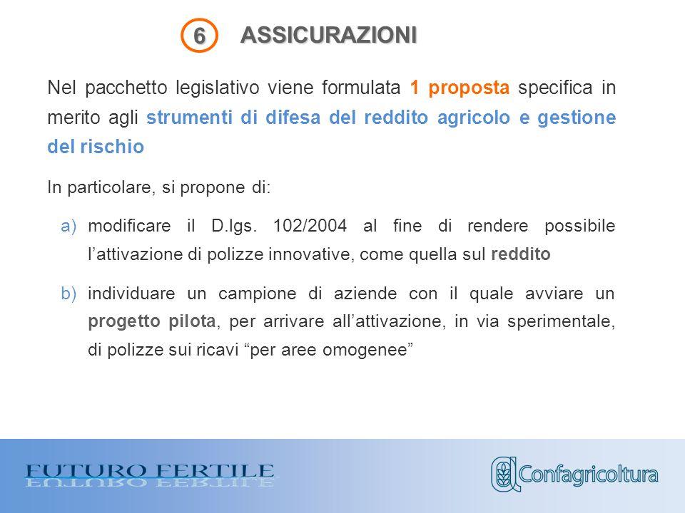 ASSICURAZIONI 6 Nel pacchetto legislativo viene formulata 1 proposta specifica in merito agli strumenti di difesa del reddito agricolo e gestione del rischio In particolare, si propone di: a)modificare il D.lgs.