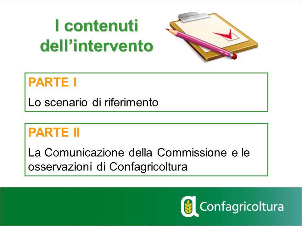 I contenuti dellintervento PARTE I Lo scenario di riferimento PARTE II La Comunicazione della Commissione e le osservazioni di Confagricoltura