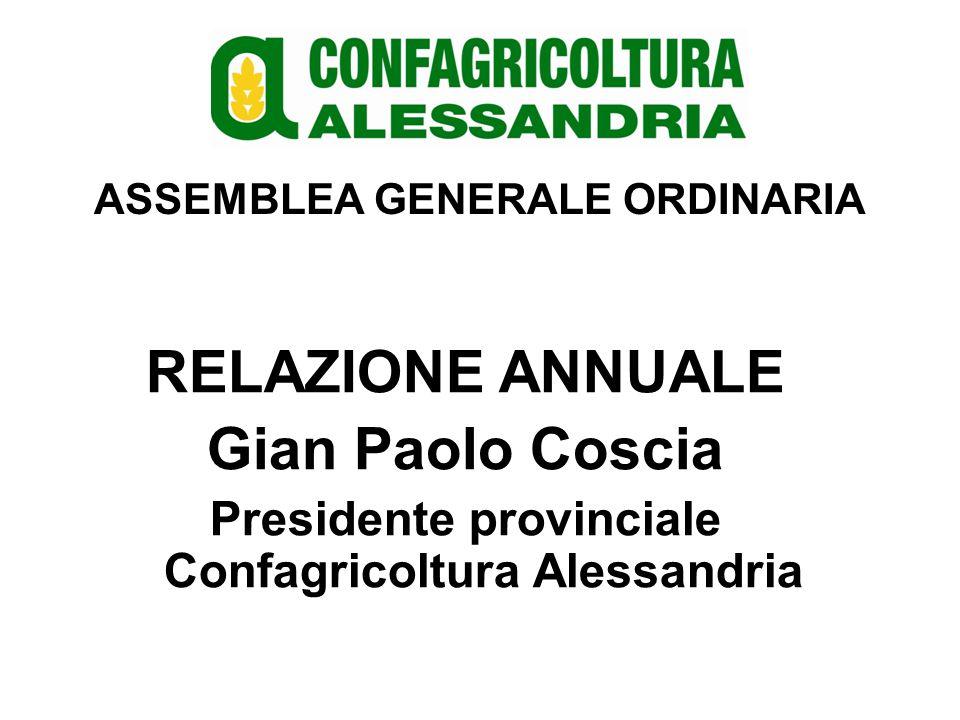 ASSEMBLEA GENERALE ORDINARIA RELAZIONE ANNUALE Gian Paolo Coscia Presidente provinciale Confagricoltura Alessandria