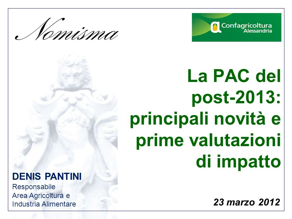 DENIS PANTINI Responsabile Area Agricoltura e Industria Alimentare 23 marzo 2012 La PAC del post-2013: principali novità e prime valutazioni di impatto