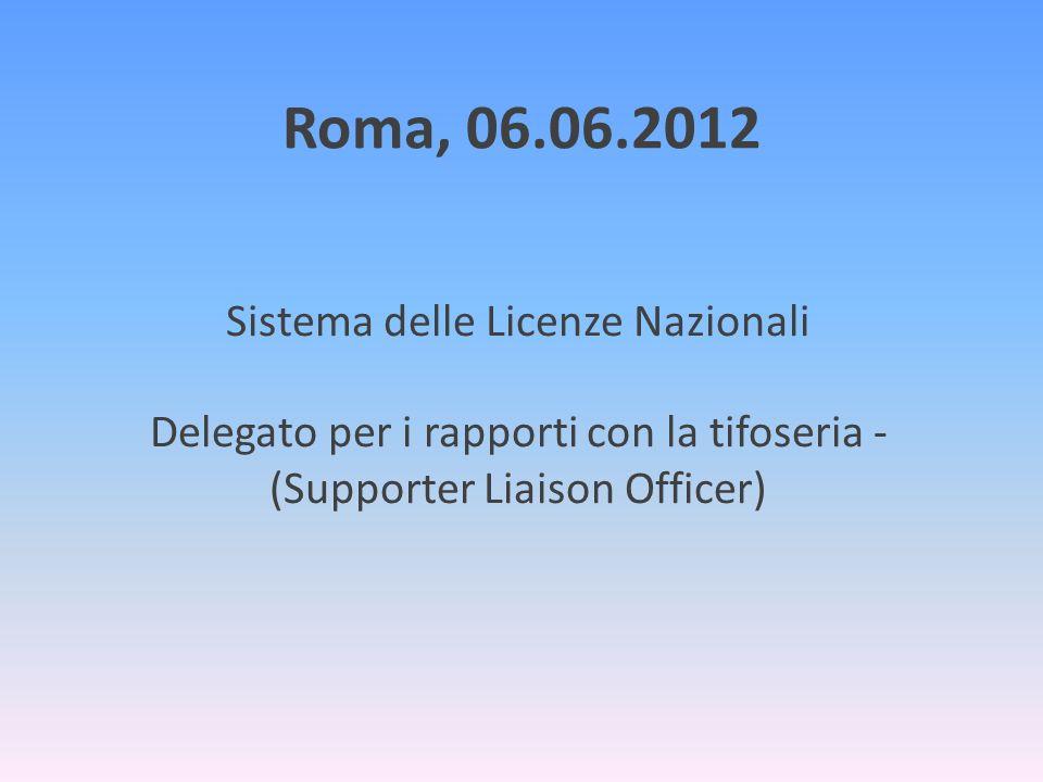 Roma, 06.06.2012 Sistema delle Licenze Nazionali Delegato per i rapporti con la tifoseria - (Supporter Liaison Officer)