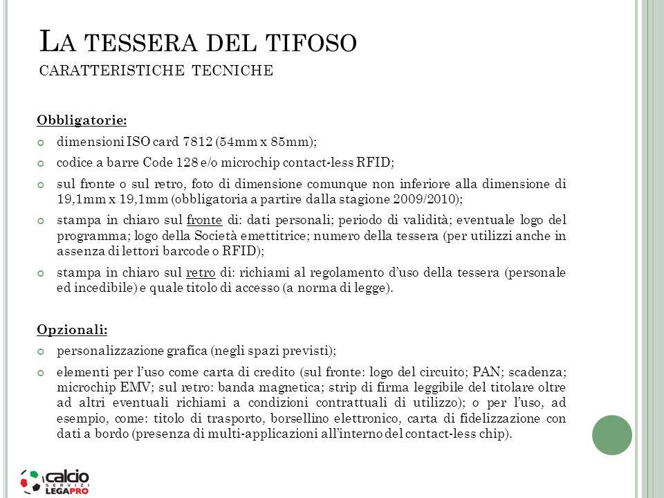 L A TESSERA DEL TIFOSO CARATTERISTICHE TECNICHE Obbligatorie: dimensioni ISO card 7812 (54mm x 85mm); codice a barre Code 128 e/o microchip contact-le