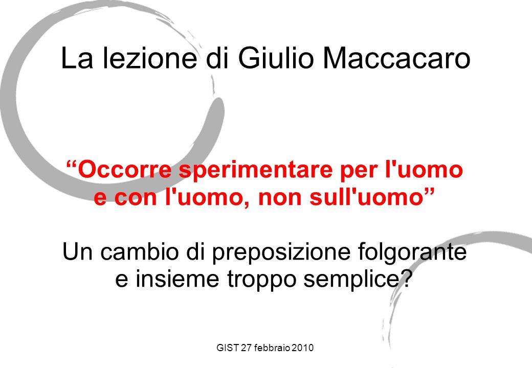 GIST 27 febbraio 2010 La lezione di Giulio Maccacaro Occorre sperimentare per l uomo e con l uomo, non sull uomo Un cambio di preposizione folgorante e insieme troppo semplice