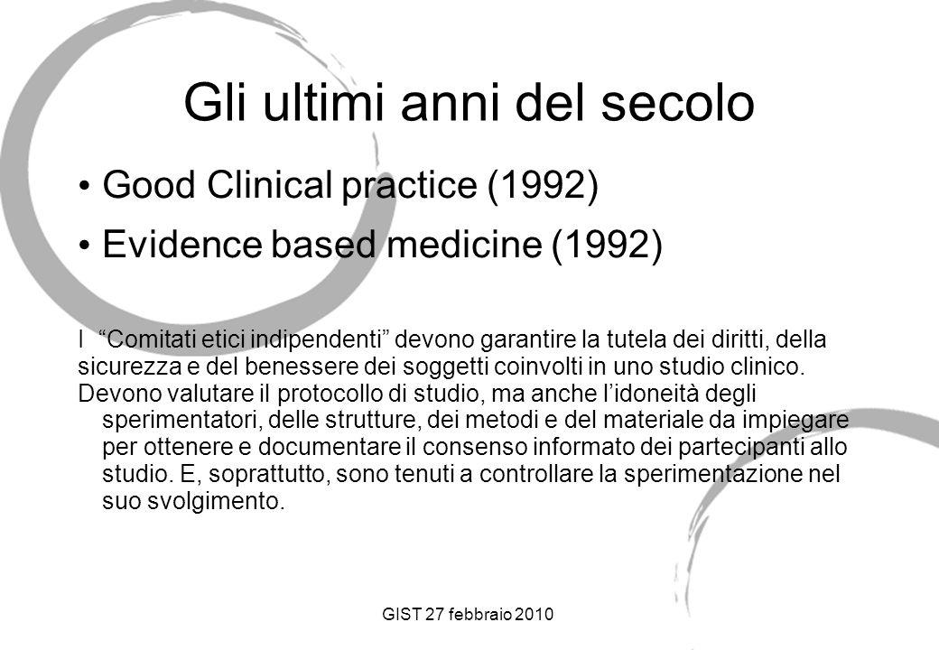 GIST 27 febbraio 2010 Gli ultimi anni del secolo Good Clinical practice (1992) Evidence based medicine (1992) I Comitati etici indipendenti devono garantire la tutela dei diritti, della sicurezza e del benessere dei soggetti coinvolti in uno studio clinico.