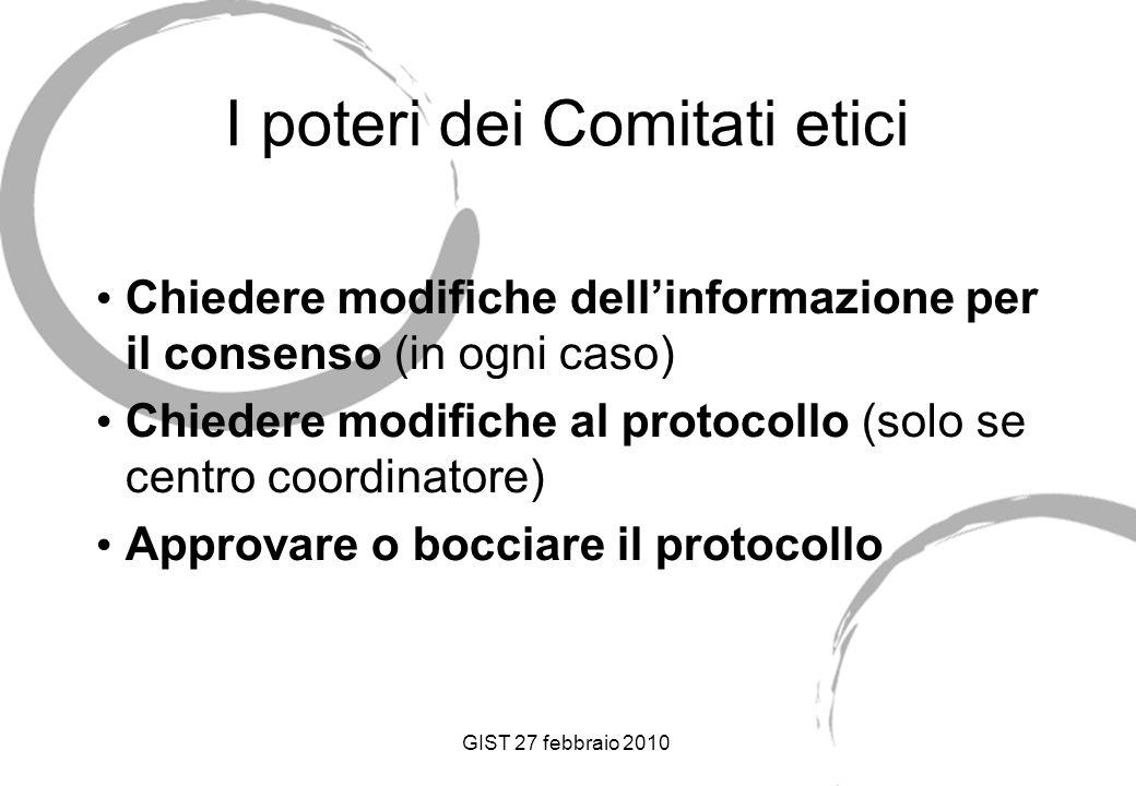 GIST 27 febbraio 2010 I poteri dei Comitati etici Chiedere modifiche dellinformazione per il consenso (in ogni caso) Chiedere modifiche al protocollo (solo se centro coordinatore) Approvare o bocciare il protocollo