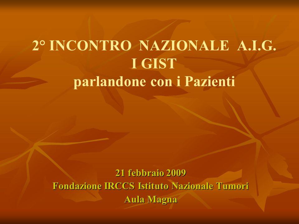 2° INCONTRO NAZIONALE A.I.G. I GIST parlandone con i Pazienti 21 febbraio 2009 Fondazione IRCCS Istituto Nazionale Tumori Aula Magna