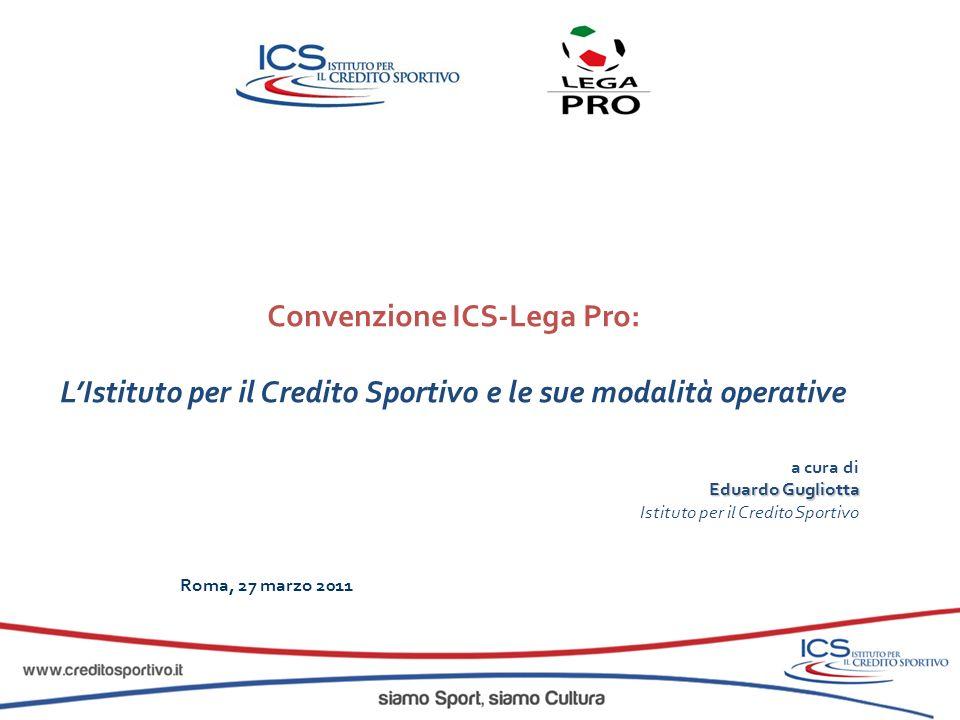 Convenzione ICS-Lega Pro: LIstituto per il Credito Sportivo e le sue modalità operative a cura di Eduardo Gugliotta Istituto per il Credito Sportivo R