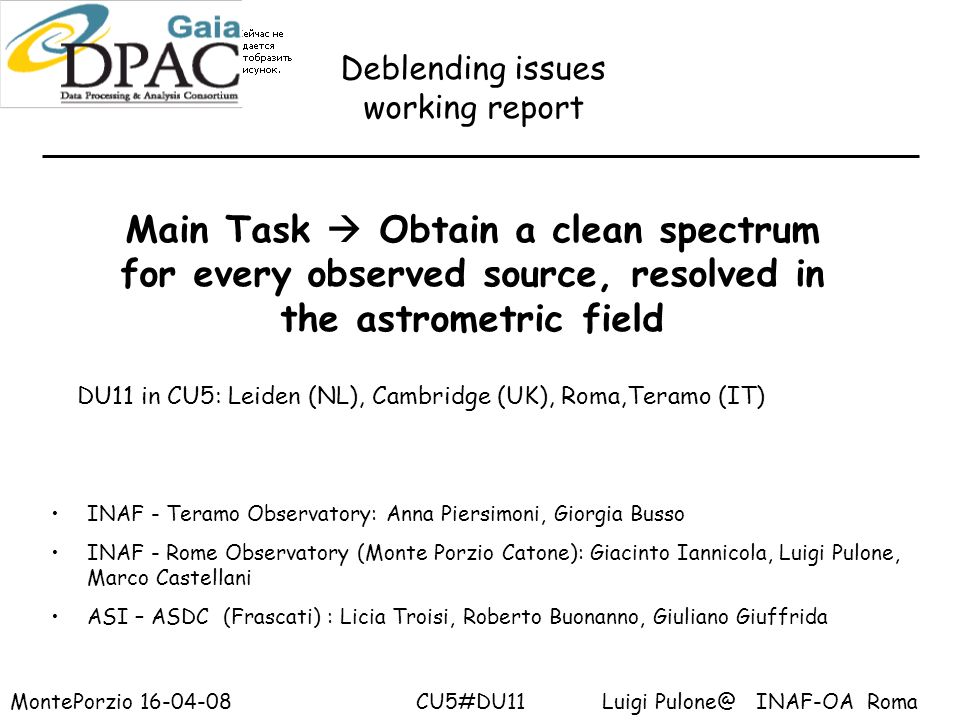 Deblending issues working report MontePorzio 16-04-08 CU5#DU11 Luigi Pulone@ INAF-OA Roma INAF - Teramo Observatory: Anna Piersimoni, Giorgia Busso INAF - Rome Observatory (Monte Porzio Catone): Giacinto Iannicola, Luigi Pulone, Marco Castellani ASI – ASDC (Frascati) : Licia Troisi, Roberto Buonanno, Giuliano Giuffrida Main Task Obtain a clean spectrum for every observed source, resolved in the astrometric field DU11 in CU5: Leiden (NL), Cambridge (UK), Roma,Teramo (IT)
