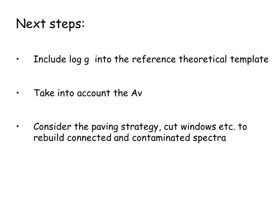 Next steps: Include log g into the reference theoretical template Take into account the Av Consider the paving strategy, cut windows etc. to rebuild c