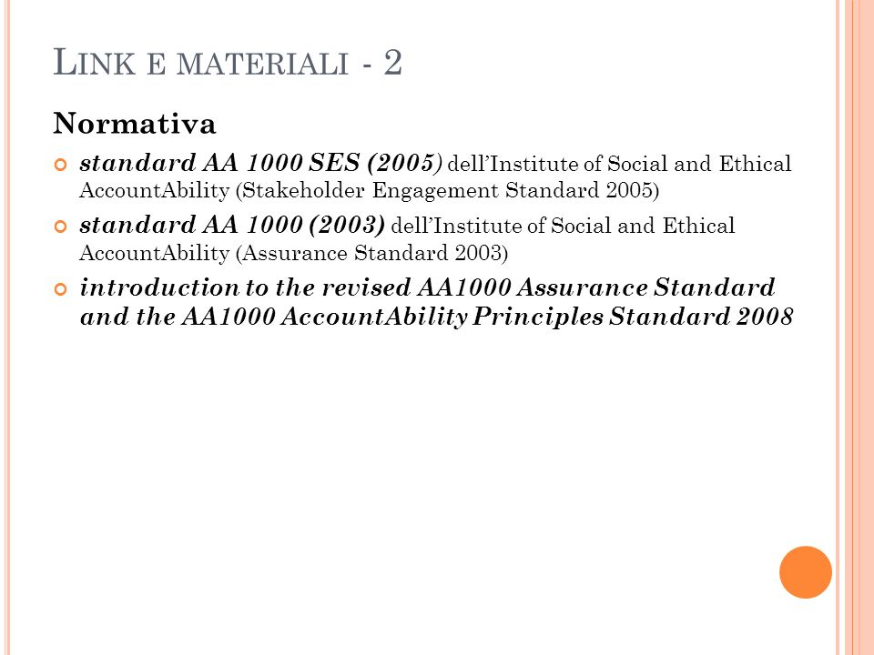 L INK E MATERIALI - 2 Normativa standard AA 1000 SES (2005 ) dellInstitute of Social and Ethical AccountAbility (Stakeholder Engagement Standard 2005) standard AA 1000 (2003) dellInstitute of Social and Ethical AccountAbility (Assurance Standard 2003) introduction to the revised AA1000 Assurance Standard and the AA1000 AccountAbility Principles Standard 2008