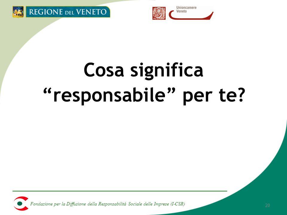 Fondazione per la Diffusione della Responsabilità Sociale delle Imprese (I-CSR) 20 Cosa significa responsabile per te