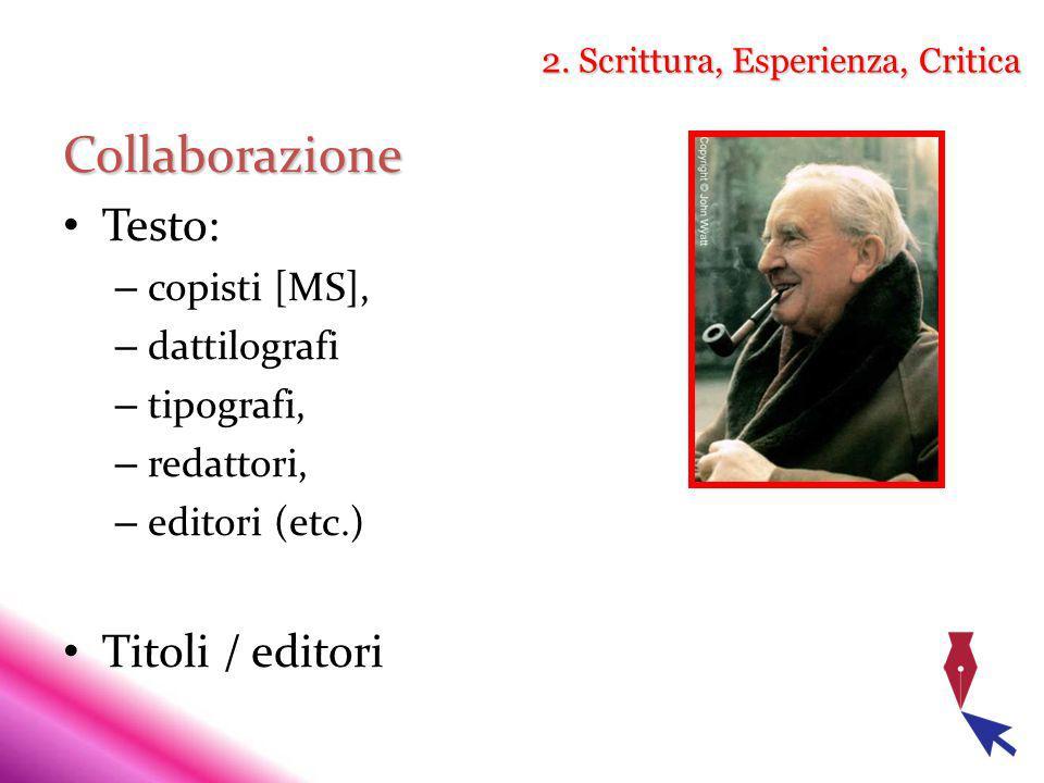 2. Scrittura, Esperienza, Critica Collaborazione Testo: – copisti [MS], – dattilografi – tipografi, – redattori, – editori (etc.) Titoli / editori