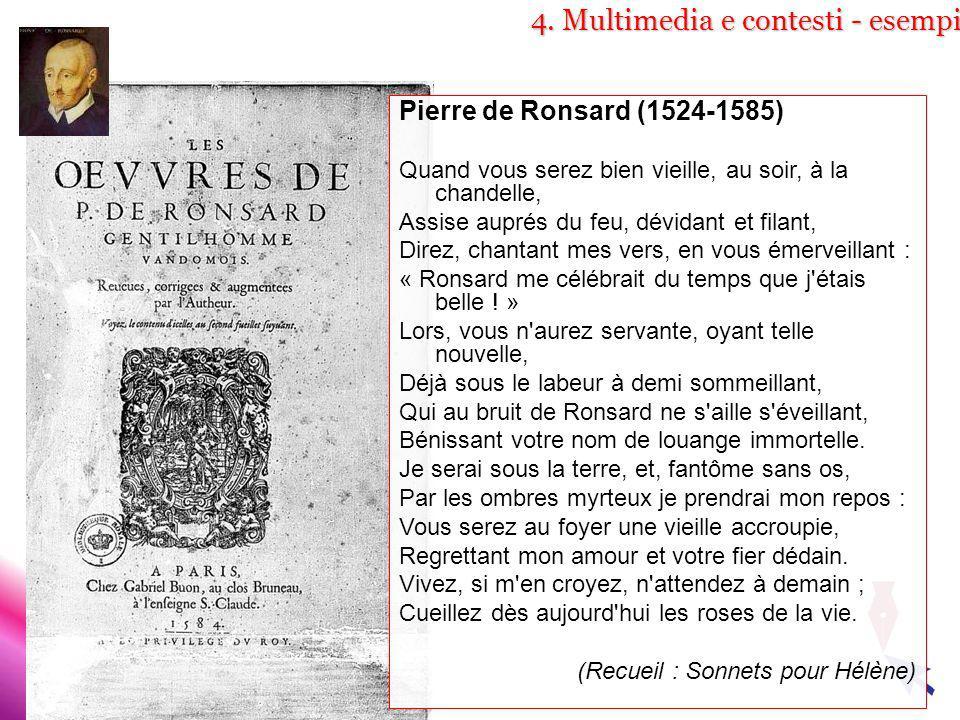 4. Multimedia e contesti - esempi Pierre de Ronsard (1524-1585) Quand vous serez bien vieille, au soir, à la chandelle, Assise auprés du feu, dévidant