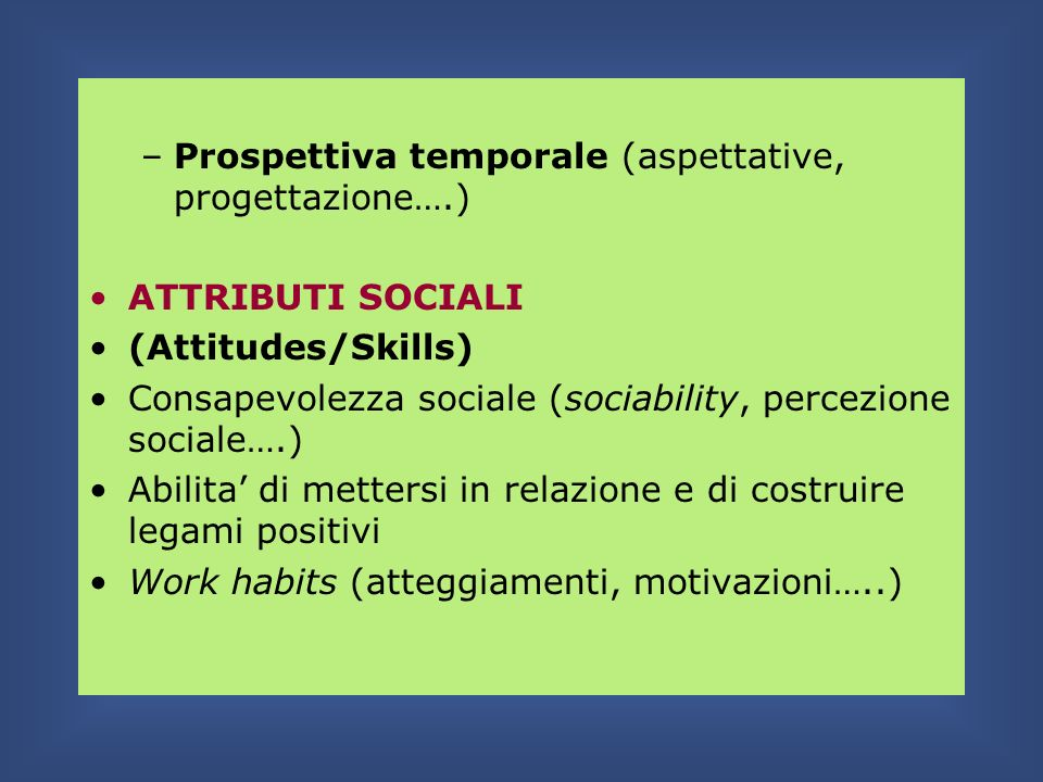 –Prospettiva temporale (aspettative, progettazione….) ATTRIBUTI SOCIALI (Attitudes/Skills) Consapevolezza sociale (sociability, percezione sociale….)