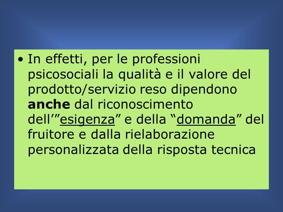 In effetti, per le professioni psicosociali la qualità e il valore del prodotto/servizio reso dipendono anche dal riconoscimento dellesigenza e della