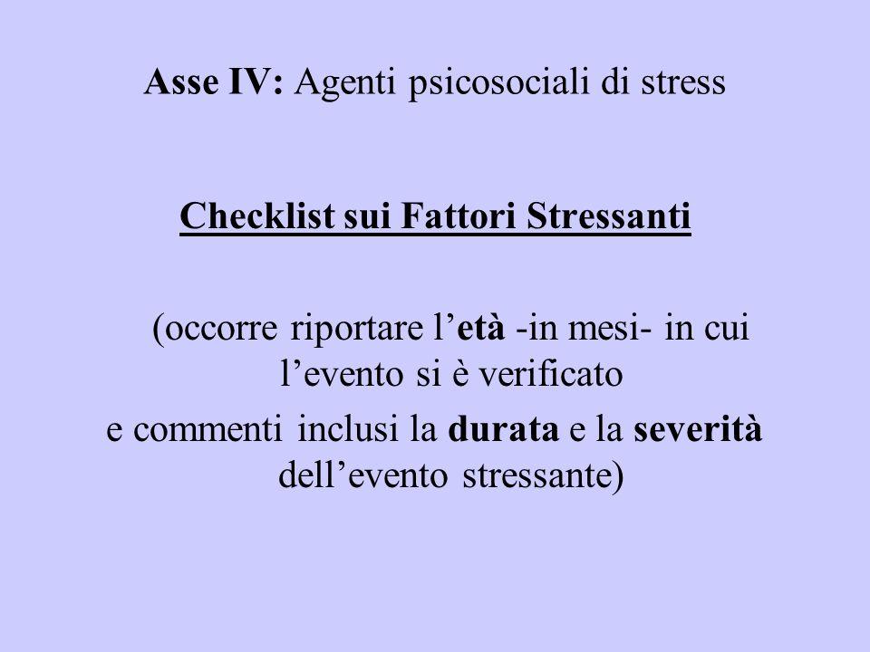 Asse IV: Agenti psicosociali di stress Checklist sui Fattori Stressanti (occorre riportare letà -in mesi- in cui levento si è verificato e commenti in