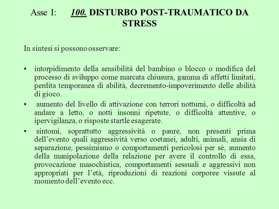 Asse I: 100. DISTURBO POST-TRAUMATICO DA STRESS In sintesi si possono osservare: intorpidimento della sensibilità del bambino o blocco o modifica del